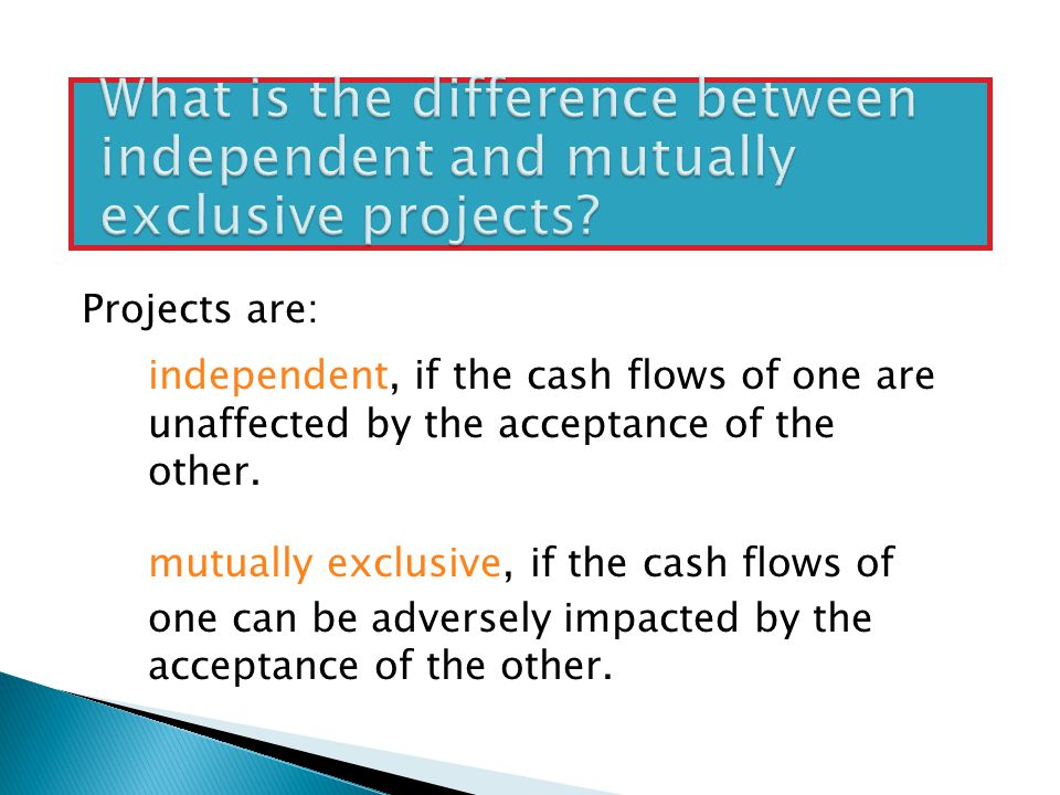 Projects are: independent, if the cash flows of one are unaffected by the acceptance of the other.