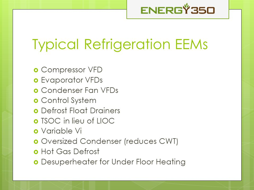 Typical Refrigeration EEMs  Compressor VFD  Evaporator VFDs  Condenser Fan VFDs  Control System  Defrost Float Drainers  TSOC in lieu of LIOC  Variable Vi  Oversized Condenser (reduces CWT)  Hot Gas Defrost  Desuperheater for Under Floor Heating