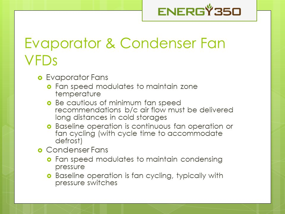 Evaporator & Condenser Fan VFDs  Evaporator Fans  Fan speed modulates to maintain zone temperature  Be cautious of minimum fan speed recommendations b/c air flow must be delivered long distances in cold storages  Baseline operation is continuous fan operation or fan cycling (with cycle time to accommodate defrost)  Condenser Fans  Fan speed modulates to maintain condensing pressure  Baseline operation is fan cycling, typically with pressure switches