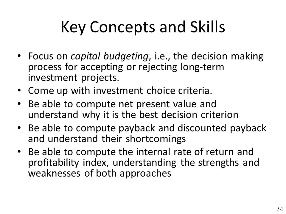 5-52 Summary – Discounted Cash Flow Net present value – Difference between market value and cost – Accept the project if the NPV is positive – Has no serious problems – Preferred decision criterion Internal rate of return – Discount rate that makes NPV = 0 – Take the project if the IRR is greater than the required return – Same decision as NPV with conventional cash flows – IRR is unreliable with non-conventional cash flows or mutually exclusive projects Profitability Index – Benefit-cost ratio – Take investment if PI > 1 – Cannot be used to rank mutually exclusive projects – May be used to rank projects in the presence of capital rationing