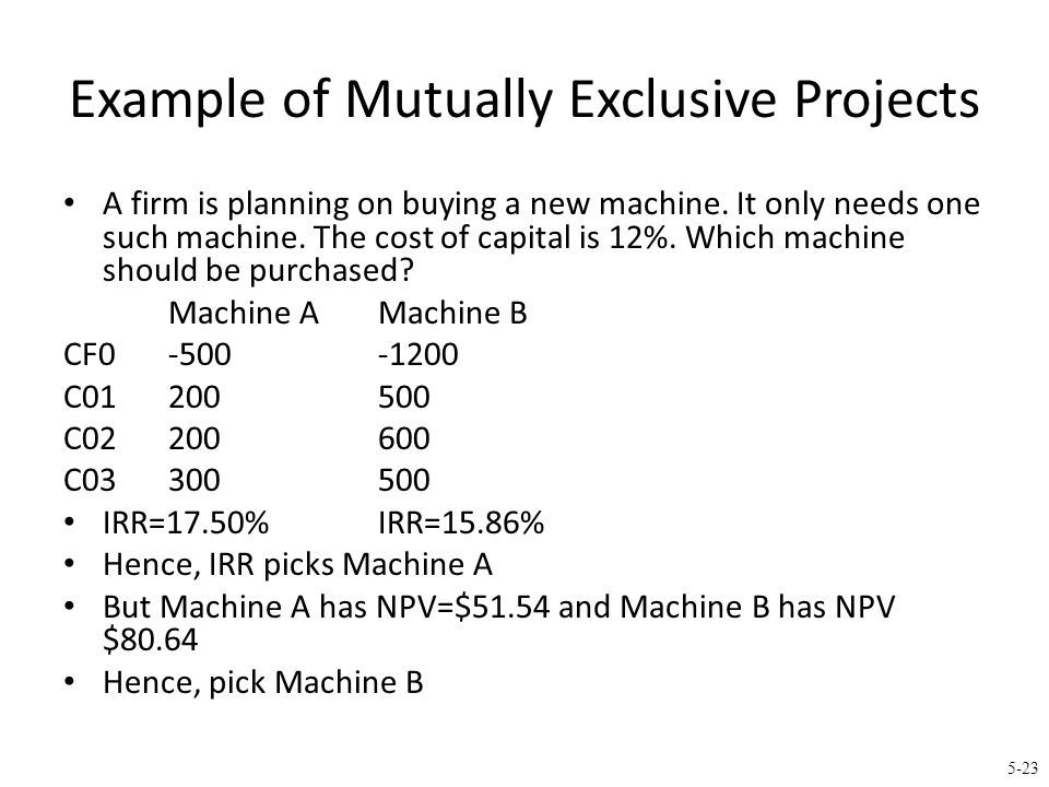 5-23 Example of Mutually Exclusive Projects A firm is planning on buying a new machine. It only needs one such machine. The cost of capital is 12%. Wh