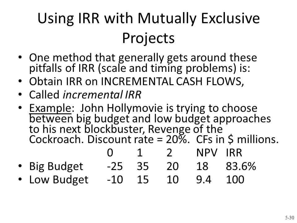 5-30 Using IRR with Mutually Exclusive Projects One method that generally gets around these pitfalls of IRR (scale and timing problems) is: Obtain IRR