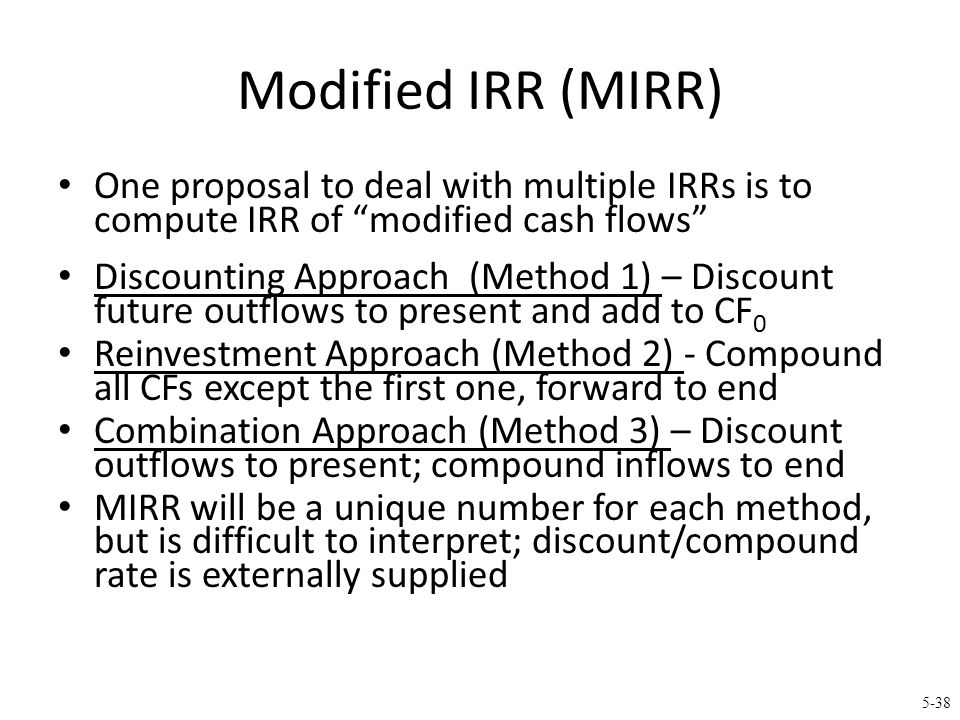 """5-38 Modified IRR (MIRR) One proposal to deal with multiple IRRs is to compute IRR of """"modified cash flows"""" Discounting Approach (Method 1) – Discount"""