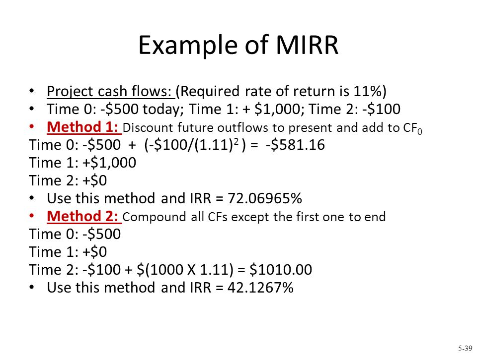 5-39 Example of MIRR Project cash flows: (Required rate of return is 11%) Time 0: -$500 today; Time 1: + $1,000; Time 2: -$100 Method 1: Discount futu