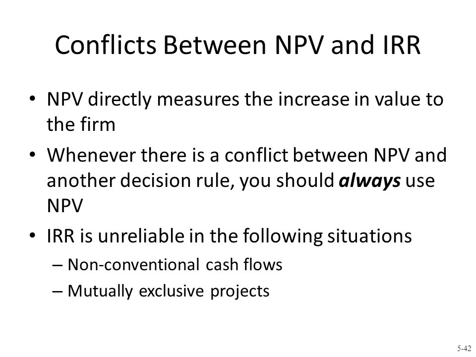 5-42 Conflicts Between NPV and IRR NPV directly measures the increase in value to the firm Whenever there is a conflict between NPV and another decisi