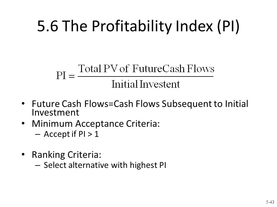 5-43 5.6 The Profitability Index (PI) Future Cash Flows=Cash Flows Subsequent to Initial Investment Minimum Acceptance Criteria: – Accept if PI > 1 Ra