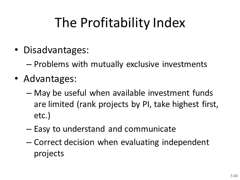 5-44 The Profitability Index Disadvantages: – Problems with mutually exclusive investments Advantages: – May be useful when available investment funds