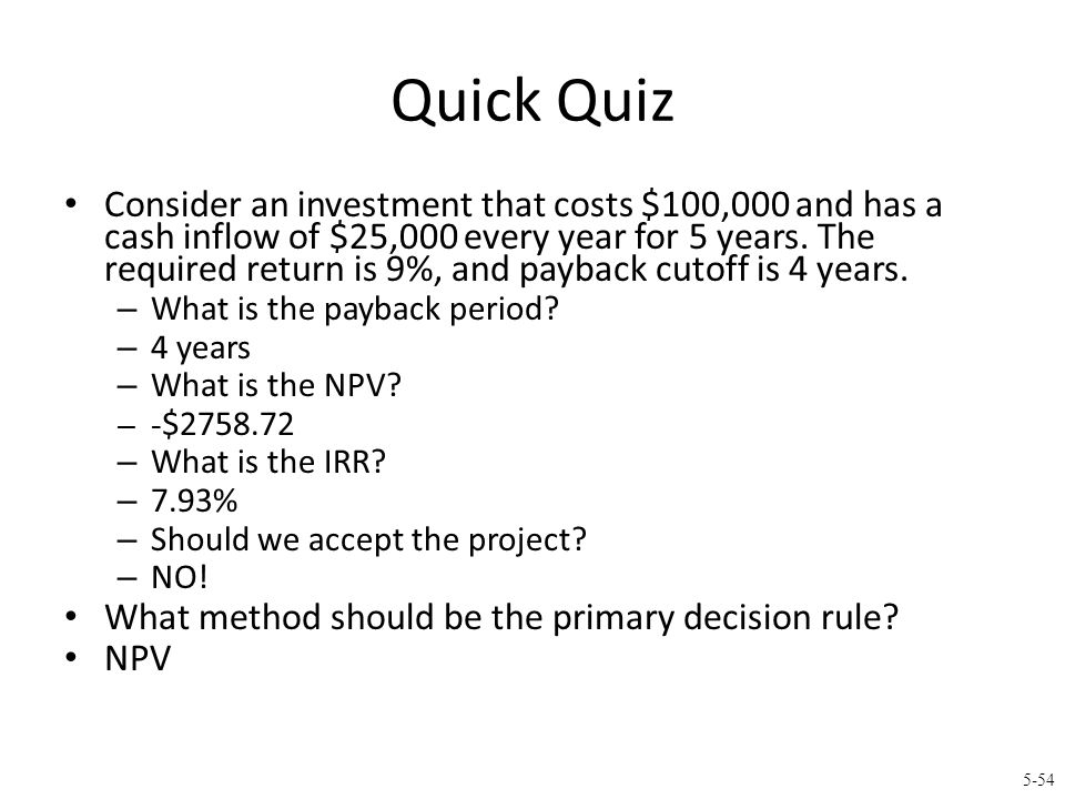 5-54 Quick Quiz Consider an investment that costs $100,000 and has a cash inflow of $25,000 every year for 5 years. The required return is 9%, and pay