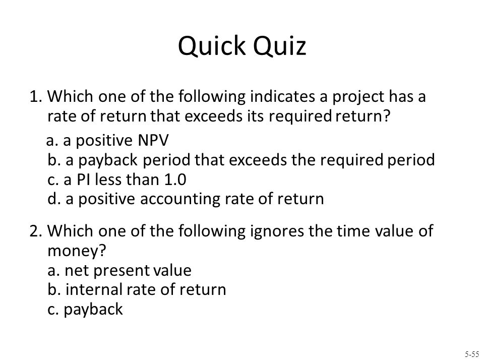 5-55 Quick Quiz 1. Which one of the following indicates a project has a rate of return that exceeds its required return? a. a positive NPV b. a paybac