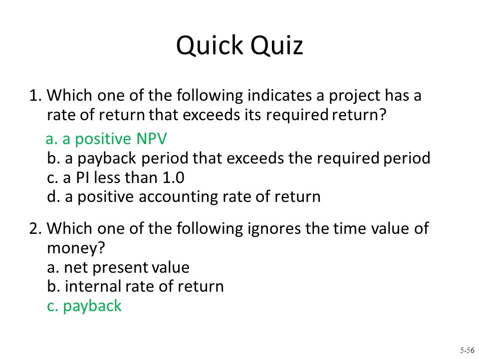5-56 Quick Quiz 1. Which one of the following indicates a project has a rate of return that exceeds its required return? a. a positive NPV b. a paybac