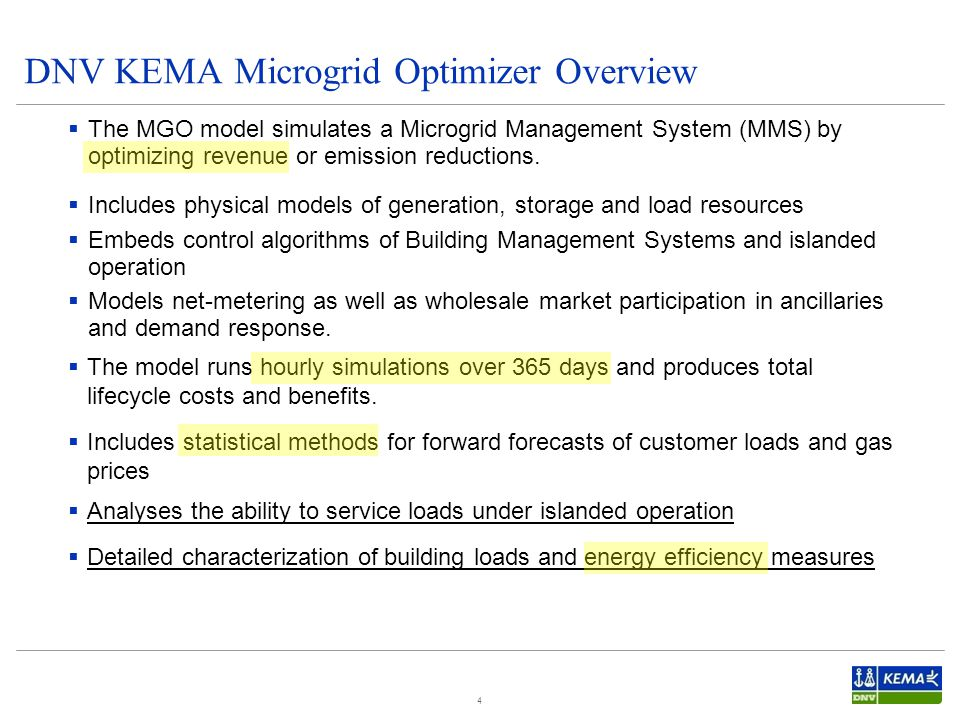 DNV KEMA Microgrid Optimizer Overview 4  The MGO model simulates a Microgrid Management System (MMS) by optimizing revenue or emission reductions.