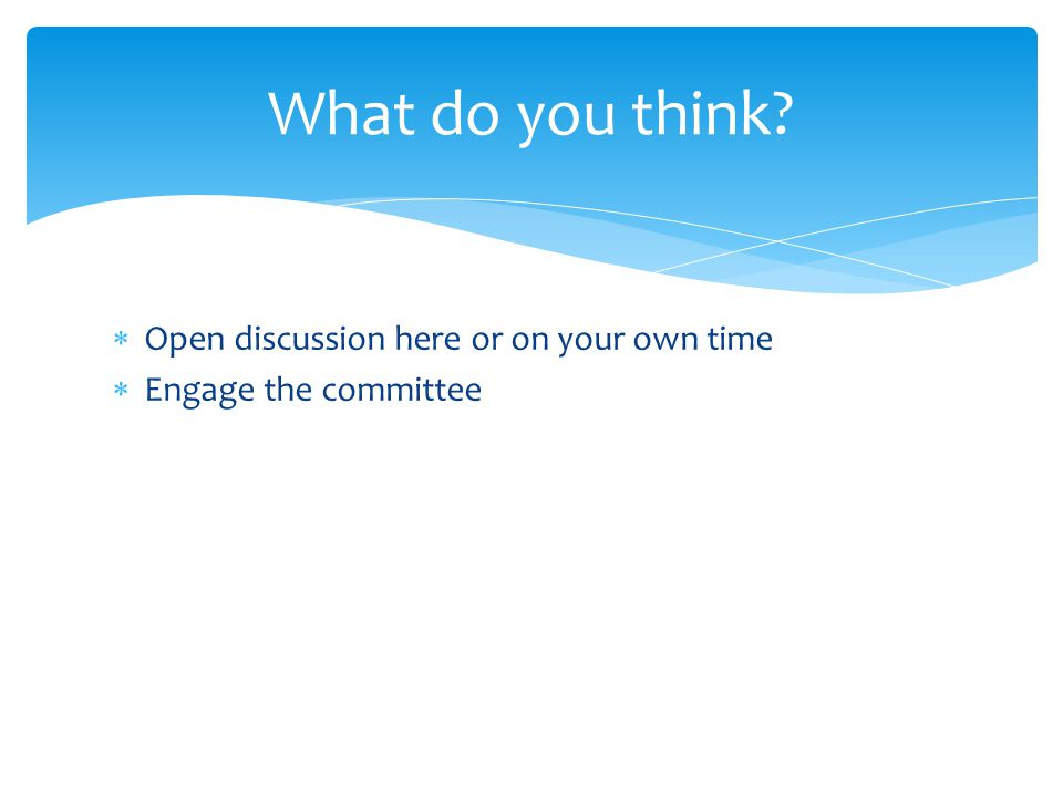  Open discussion here or on your own time  Engage the committee What do you think