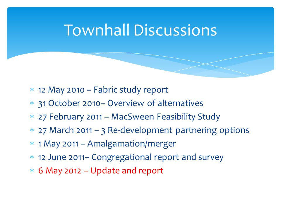  12 May 2010 – Fabric study report  31 October 2010– Overview of alternatives  27 February 2011 – MacSween Feasibility Study  27 March 2011 – 3 Re-development partnering options  1 May 2011 – Amalgamation/merger  12 June 2011– Congregational report and survey  6 May 2012 – Update and report Townhall Discussions