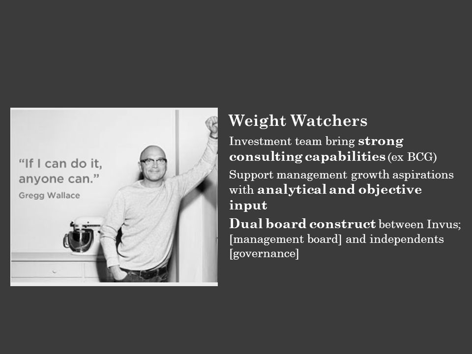 Weight Watchers Investment team bring strong consulting capabilities (ex BCG) Support management growth aspirations with analytical and objective inpu