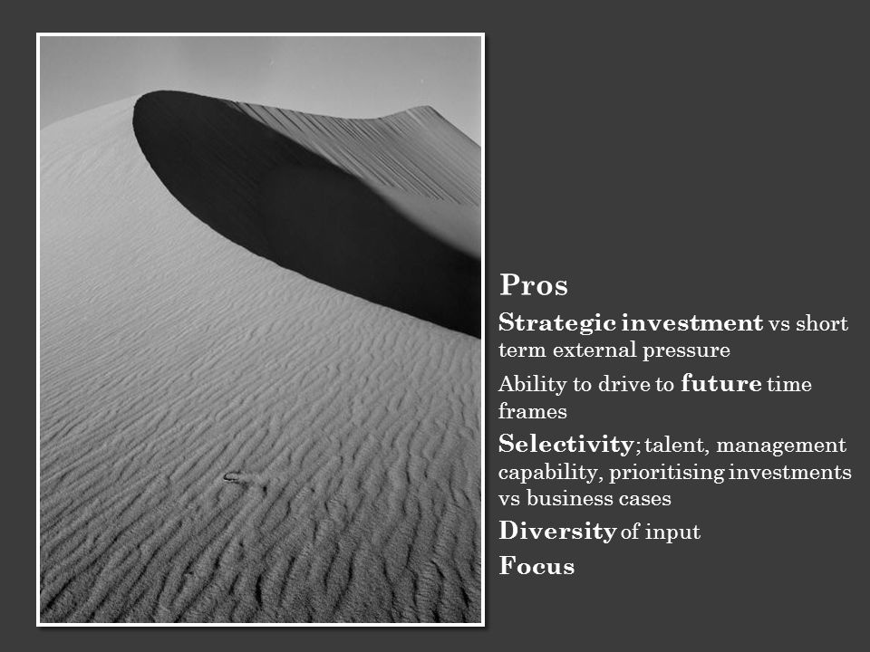 Pros Strategic investment vs short term external pressure Ability to drive to future time frames Selectivity ; talent, management capability, prioriti