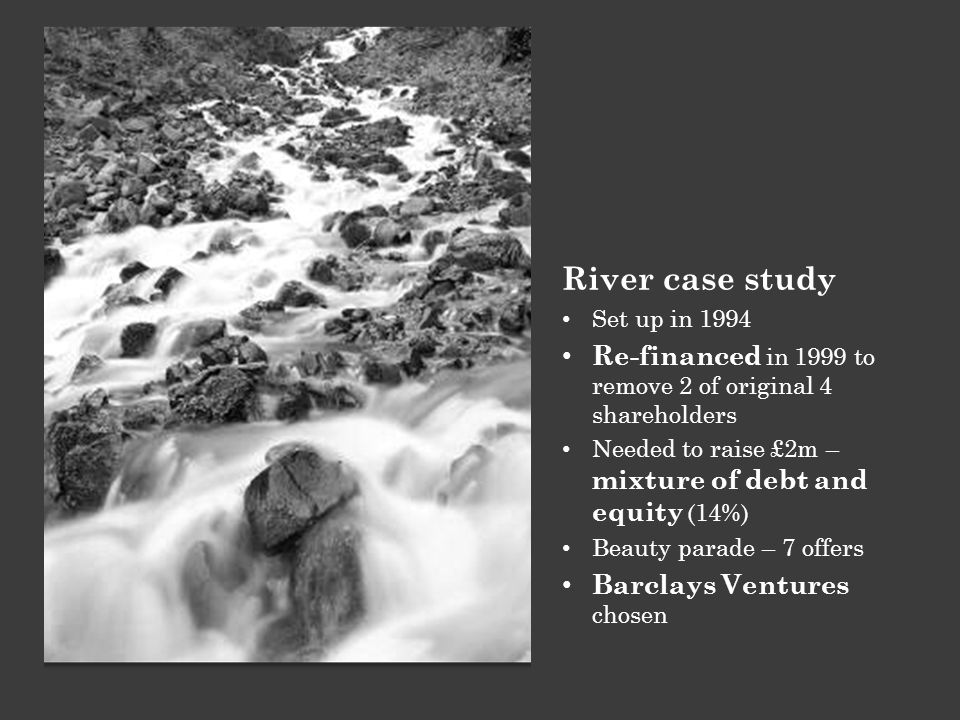 River case study Set up in 1994 Re-financed in 1999 to remove 2 of original 4 shareholders Needed to raise £2m – mixture of debt and equity (14%) Beau