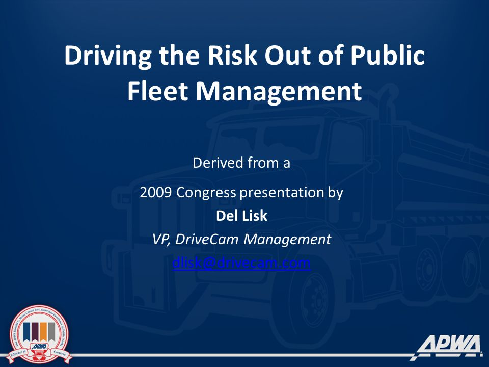 Driving the Risk Out of Public Fleet Management Derived from a 2009 Congress presentation by Del Lisk VP, DriveCam Management dlisk@drivecam.com