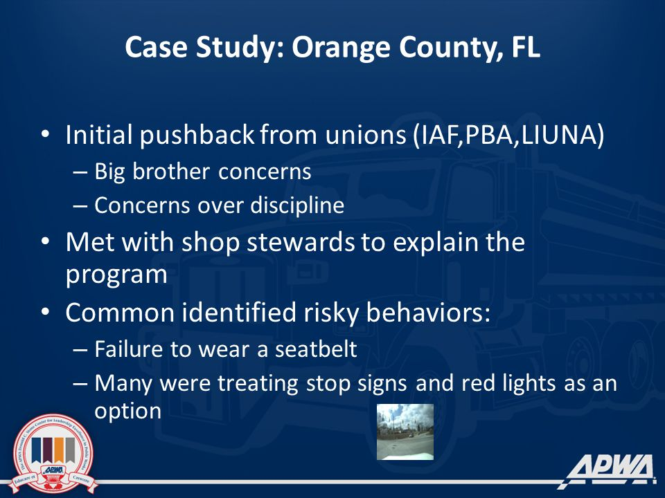 Case Study: Orange County, FL Initial pushback from unions (IAF,PBA,LIUNA) – Big brother concerns – Concerns over discipline Met with shop stewards to explain the program Common identified risky behaviors: – Failure to wear a seatbelt – Many were treating stop signs and red lights as an option