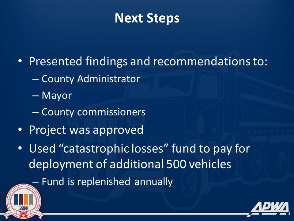 Next Steps Presented findings and recommendations to: – County Administrator – Mayor – County commissioners Project was approved Used catastrophic losses fund to pay for deployment of additional 500 vehicles – Fund is replenished annually