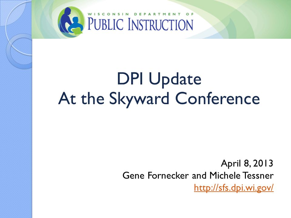 DPI Update At the Skyward Conference April 8, 2013 Gene Fornecker and Michele Tessner http://sfs.dpi.wi.gov/
