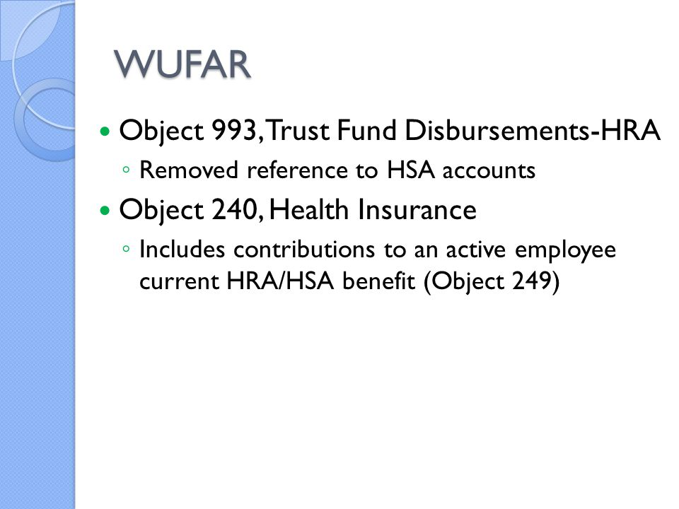 WUFAR Object 993, Trust Fund Disbursements-HRA ◦ Removed reference to HSA accounts Object 240, Health Insurance ◦ Includes contributions to an active