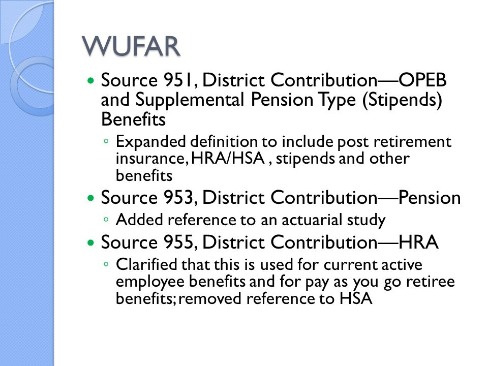 WUFAR Source 951, District Contribution—OPEB and Supplemental Pension Type (Stipends) Benefits ◦ Expanded definition to include post retirement insurance, HRA/HSA, stipends and other benefits Source 953, District Contribution—Pension ◦ Added reference to an actuarial study Source 955, District Contribution—HRA ◦ Clarified that this is used for current active employee benefits and for pay as you go retiree benefits; removed reference to HSA