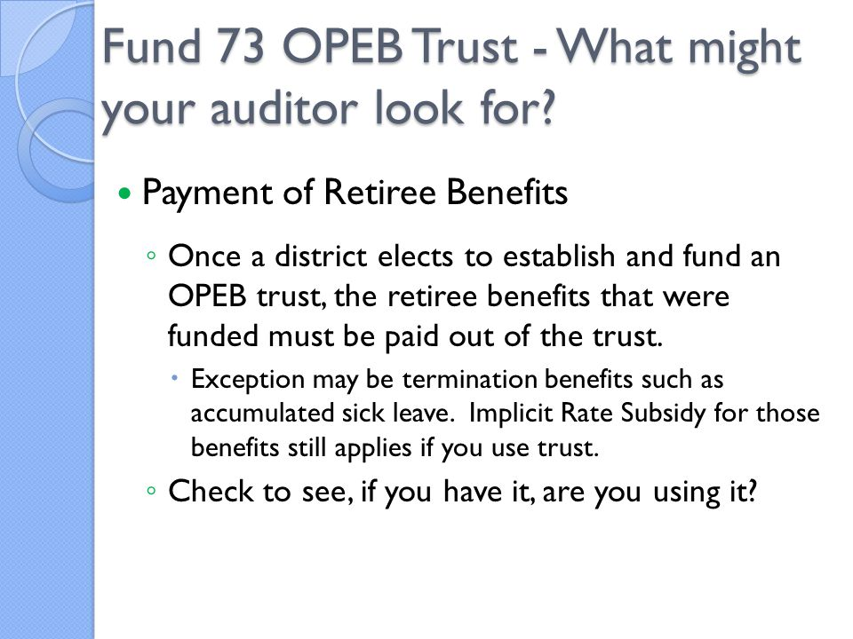 Payment of Retiree Benefits ◦ Once a district elects to establish and fund an OPEB trust, the retiree benefits that were funded must be paid out of the trust.