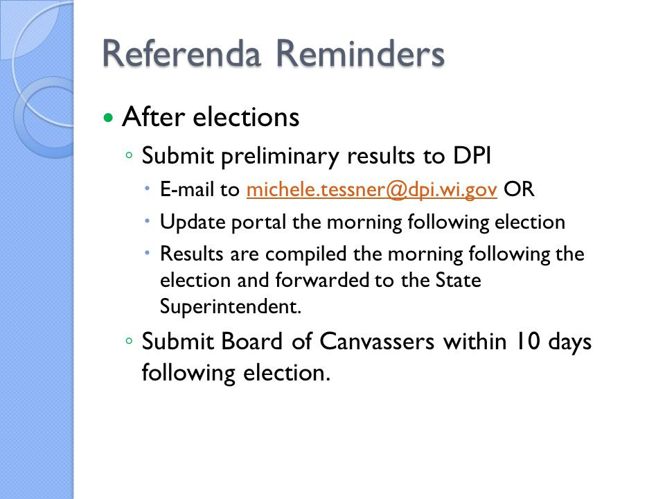 Referenda Reminders After elections ◦ Submit preliminary results to DPI  E-mail to michele.tessner@dpi.wi.gov ORmichele.tessner@dpi.wi.gov  Update portal the morning following election  Results are compiled the morning following the election and forwarded to the State Superintendent.