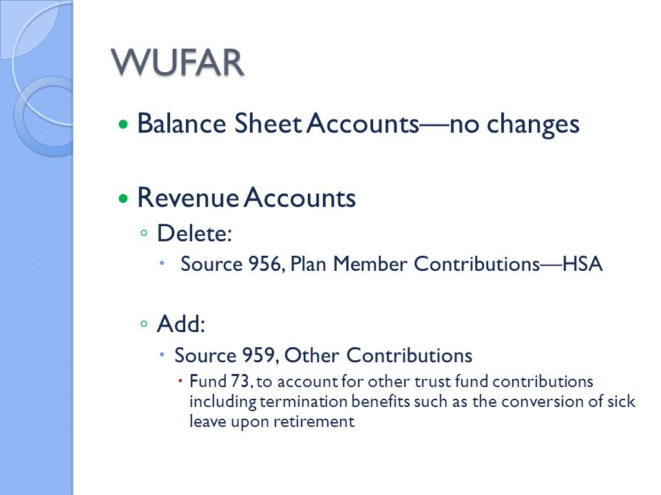 WUFAR Balance Sheet Accounts—no changes Revenue Accounts ◦ Delete:  Source 956, Plan Member Contributions—HSA ◦ Add:  Source 959, Other Contributions  Fund 73, to account for other trust fund contributions including termination benefits such as the conversion of sick leave upon retirement