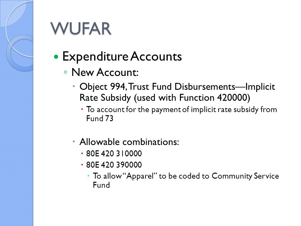 WUFAR Expenditure Accounts ◦ New Account:  Object 994, Trust Fund Disbursements—Implicit Rate Subsidy (used with Function 420000)  To account for the payment of implicit rate subsidy from Fund 73  Allowable combinations:  80E 420 310000  80E 420 390000  To allow Apparel to be coded to Community Service Fund