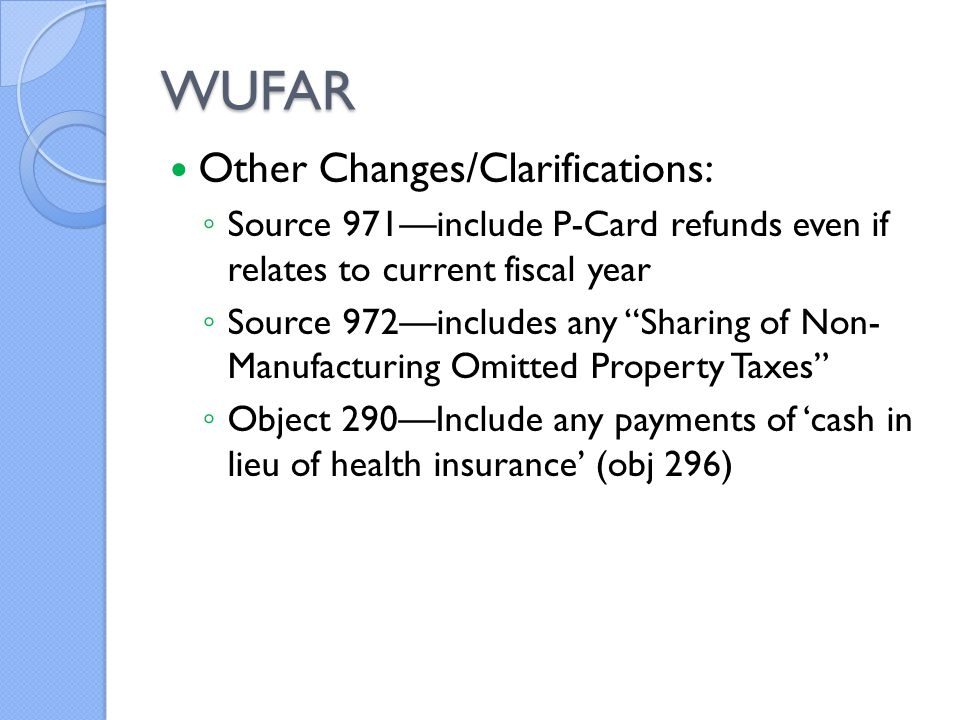 WUFAR Other Changes/Clarifications: ◦ Source 971—include P-Card refunds even if relates to current fiscal year ◦ Source 972—includes any Sharing of Non- Manufacturing Omitted Property Taxes ◦ Object 290—Include any payments of 'cash in lieu of health insurance' (obj 296)