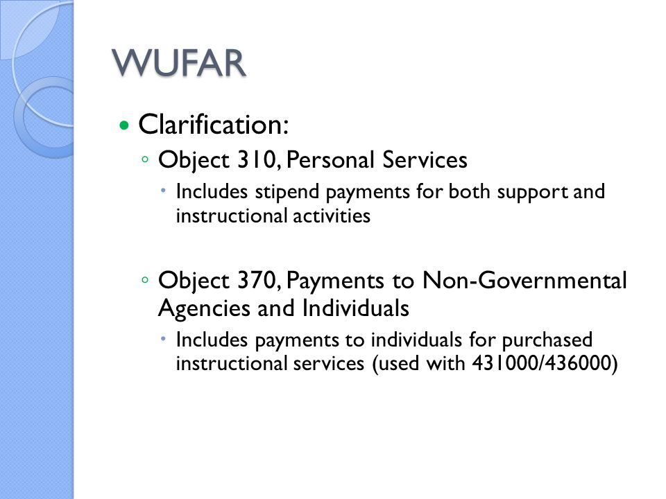 WUFAR Clarification: ◦ Object 310, Personal Services  Includes stipend payments for both support and instructional activities ◦ Object 370, Payments