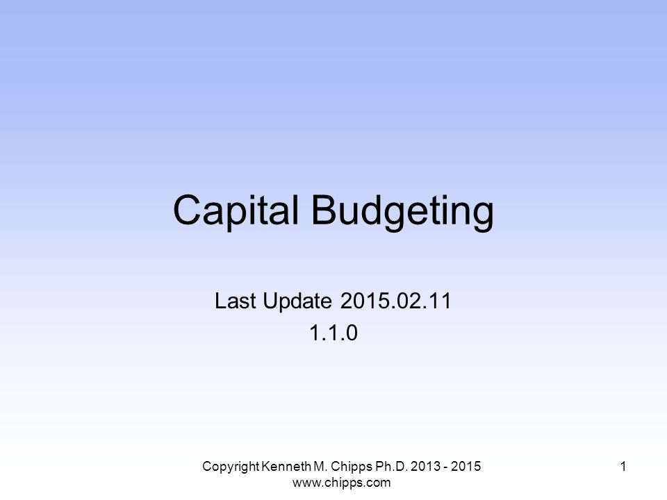 Capital Budgeting Last Update 2015.02.11 1.1.0 Copyright Kenneth M. Chipps Ph.D. 2013 - 2015 www.chipps.com 1