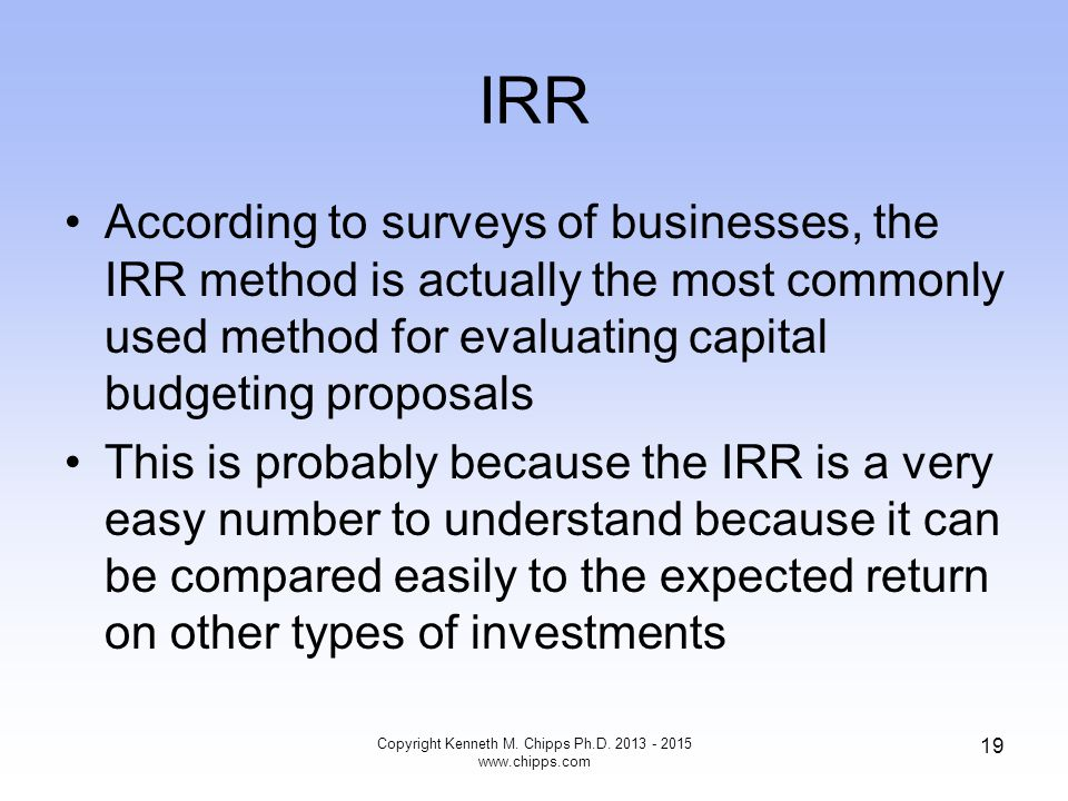IRR According to surveys of businesses, the IRR method is actually the most commonly used method for evaluating capital budgeting proposals This is pr