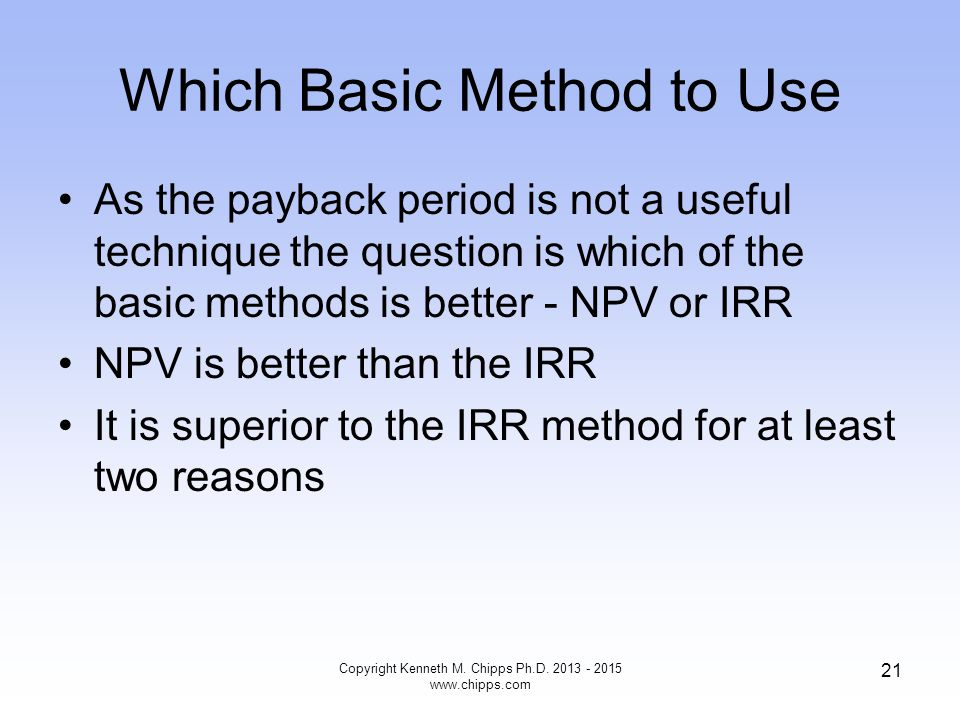 Which Basic Method to Use As the payback period is not a useful technique the question is which of the basic methods is better - NPV or IRR NPV is bet
