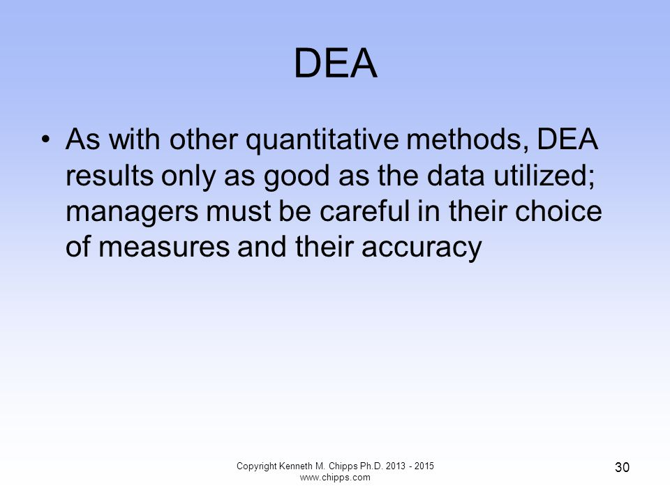 DEA As with other quantitative methods, DEA results only as good as the data utilized; managers must be careful in their choice of measures and their accuracy Copyright Kenneth M.