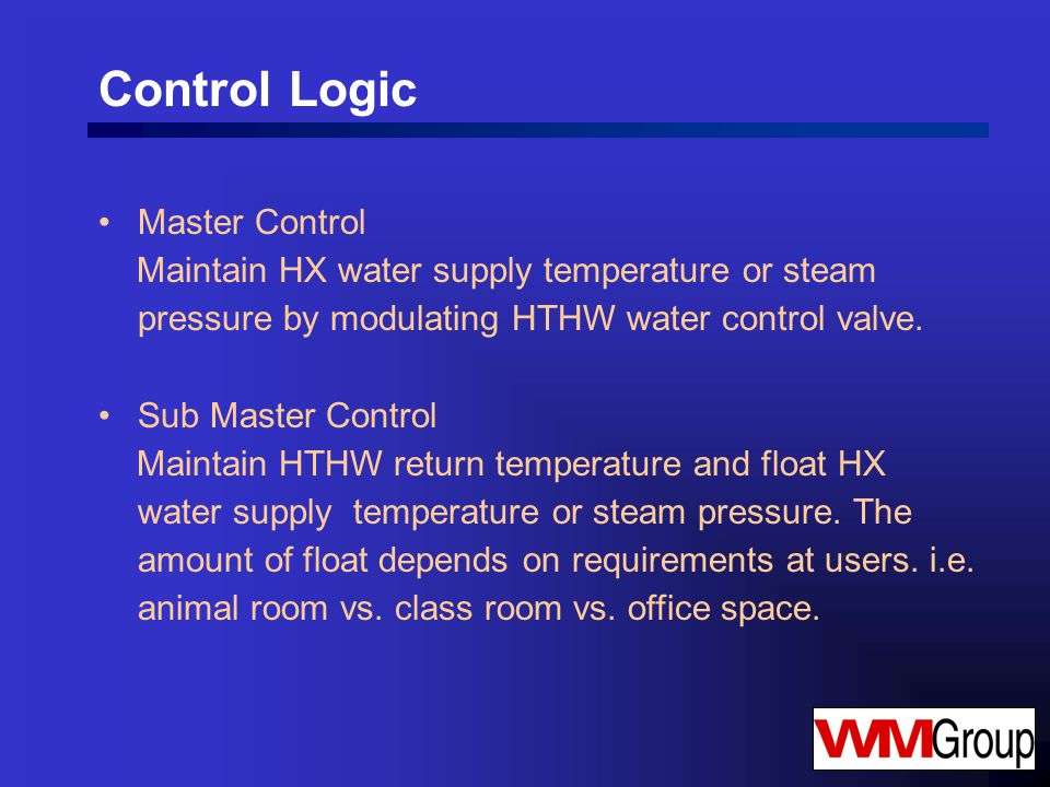 Control Logic Master Control Maintain HX water supply temperature or steam pressure by modulating HTHW water control valve.