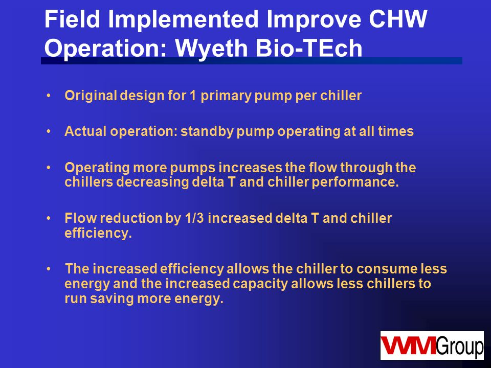 Field Implemented Improve CHW Operation: Wyeth Bio-TEch Original design for 1 primary pump per chiller Actual operation: standby pump operating at all times Operating more pumps increases the flow through the chillers decreasing delta T and chiller performance.