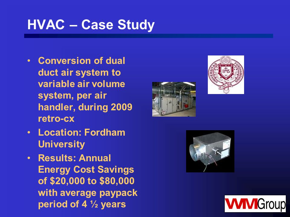 HVAC – Case Study Conversion of dual duct air system to variable air volume system, per air handler, during 2009 retro-cx Location: Fordham University Results: Annual Energy Cost Savings of $20,000 to $80,000 with average paypack period of 4 ½ years