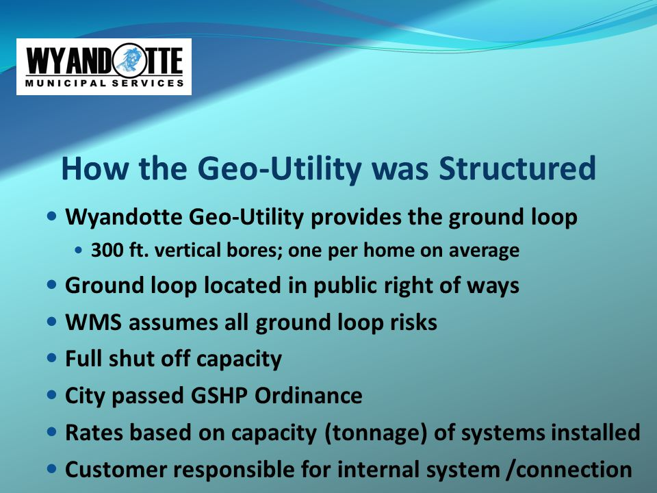 How the Geo-Utility was Structured Wyandotte Geo-Utility provides the ground loop 300 ft. vertical bores; one per home on average Ground loop located