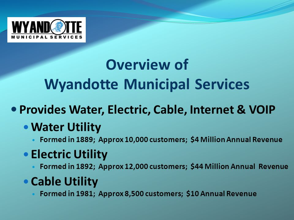 Overview of Wyandotte Municipal Services Provides Water, Electric, Cable, Internet & VOIP Water Utility Formed in 1889; Approx 10,000 customers; $4 Mi
