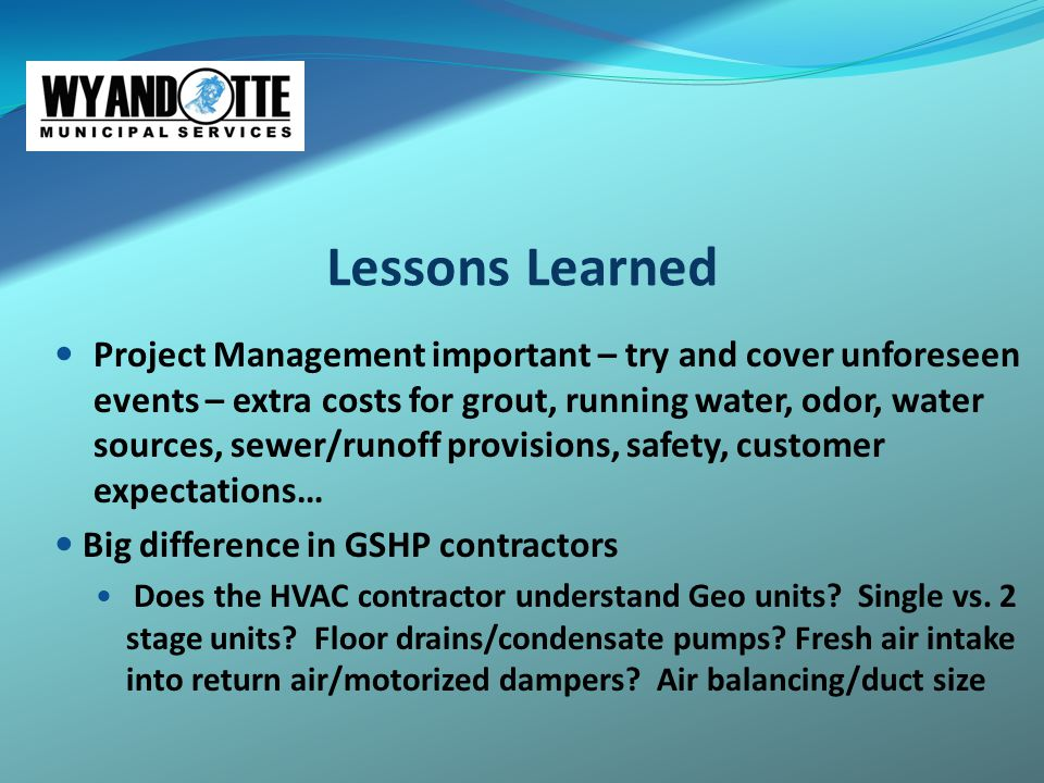 Lessons Learned Project Management important – try and cover unforeseen events – extra costs for grout, running water, odor, water sources, sewer/runo