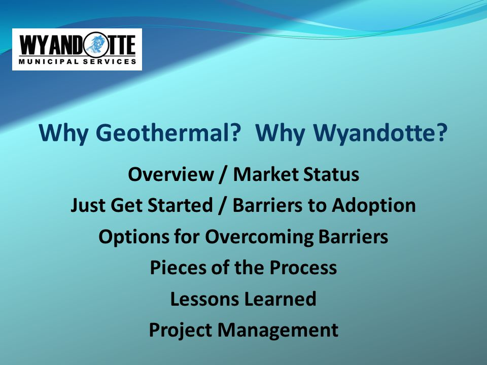 Why Geothermal? Why Wyandotte? Overview / Market Status Just Get Started / Barriers to Adoption Options for Overcoming Barriers Pieces of the Process