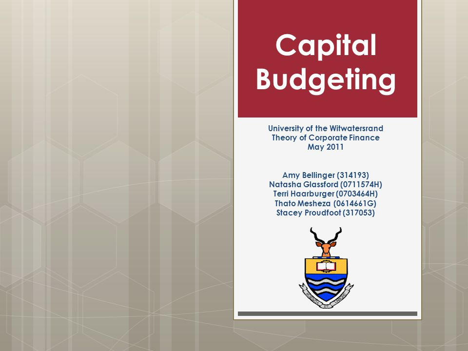 Capital Budgeting University of the Witwatersrand Theory of Corporate Finance May 2011 Amy Bellinger (314193) Natasha Glassford (0711574H) Terri Haarburger (0703464H) Thato Mesheza (0614661G) Stacey Proudfoot (317053)