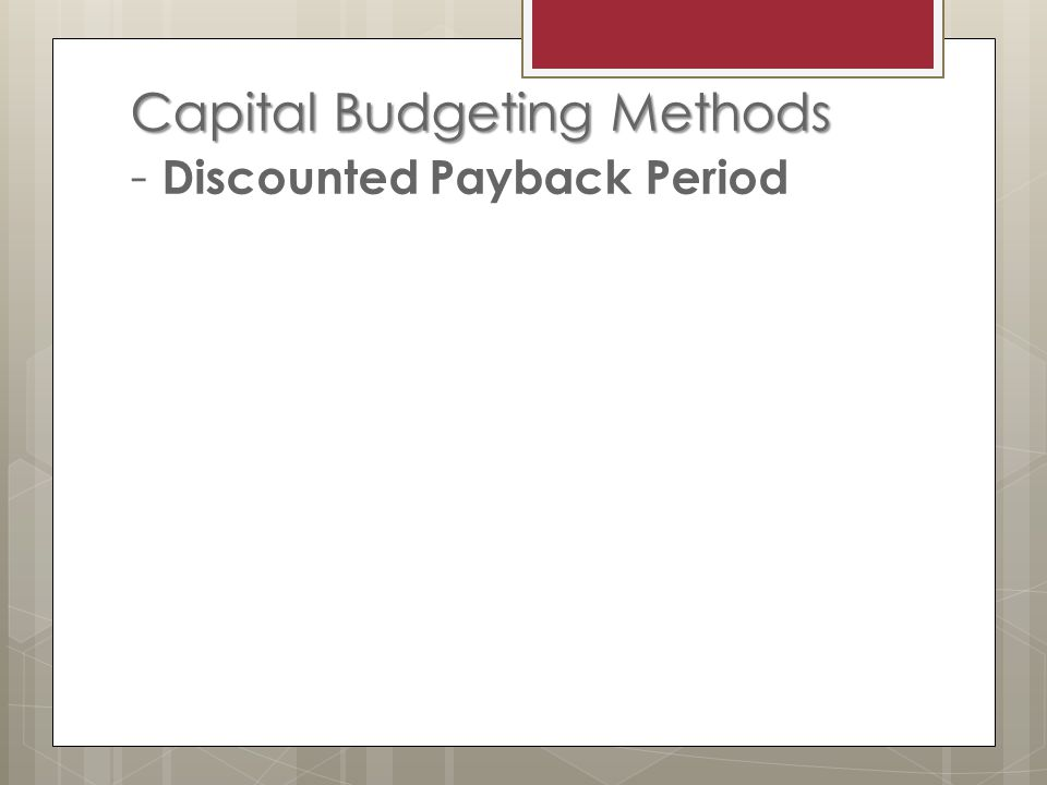 Capital Budgeting Methods Capital Budgeting Methods - Discounted Payback Period