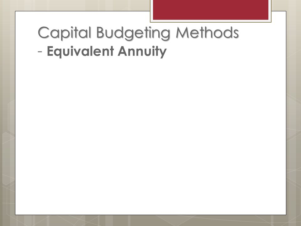 Capital Budgeting Methods Capital Budgeting Methods - Equivalent Annuity