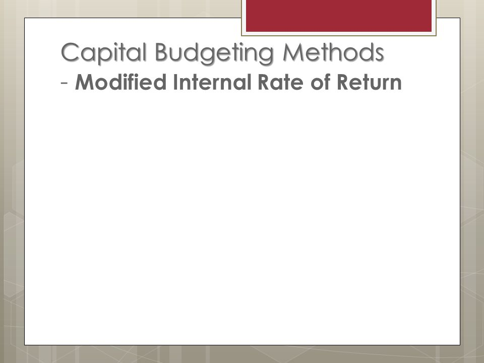 Capital Budgeting Methods Capital Budgeting Methods - Modified Internal Rate of Return