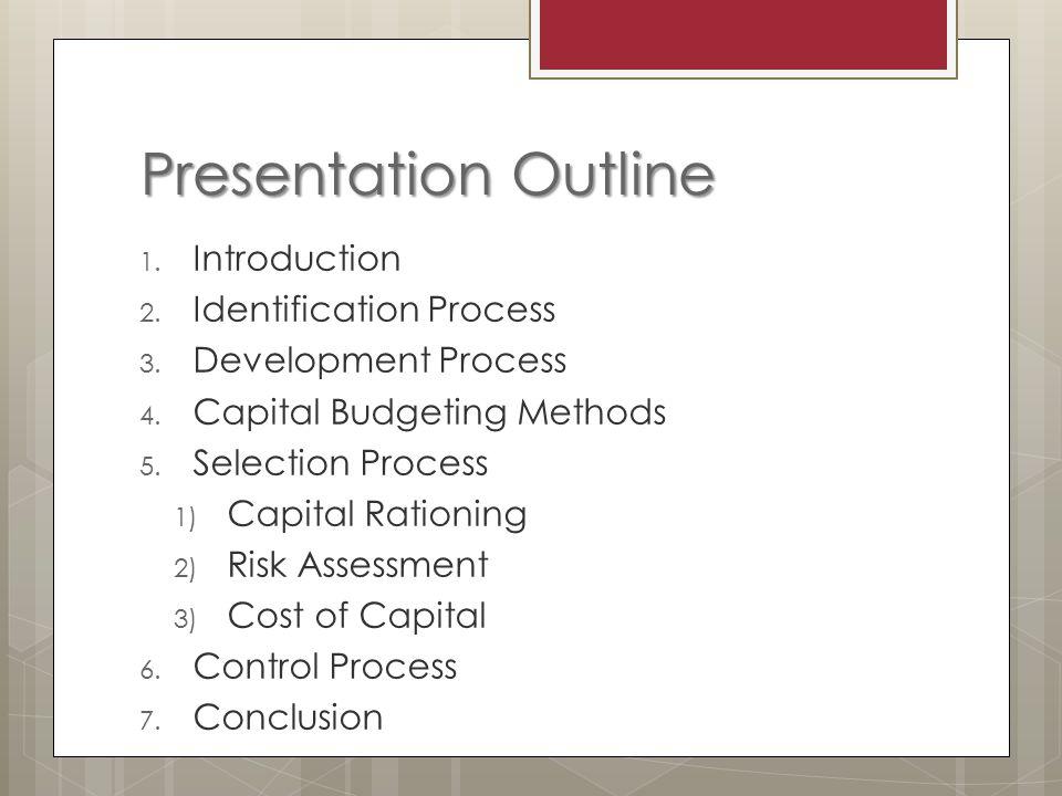 Presentation Outline 1. Introduction 2. Identification Process 3. Development Process 4. Capital Budgeting Methods 5. Selection Process 1) Capital Rat