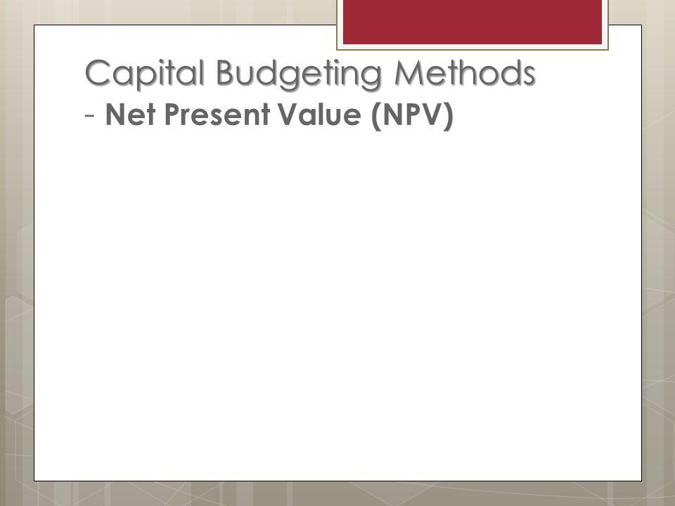 Capital Budgeting Methods Capital Budgeting Methods - Net Present Value (NPV)
