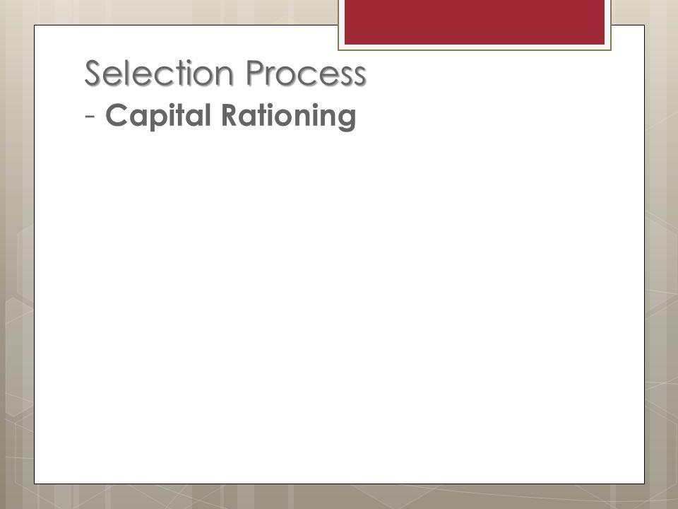 Selection Process Selection Process - Capital Rationing
